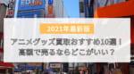 【比較】アニメグッズ買取おすすめ10選!高額で売るならどこがいい?店舗持ち込みよりもネット宅配買取が便利!