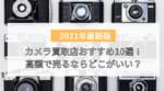 【比較】カメラ買取店おすすめ10選!高額で売るならどこがいい?時間がないなら店頭買取よりもネット宅配の方が便利!