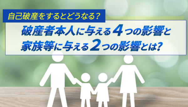 自己破産をするとどうなる?破産者本人へ与える4つの影響と家族等に与える2つの影響とは?