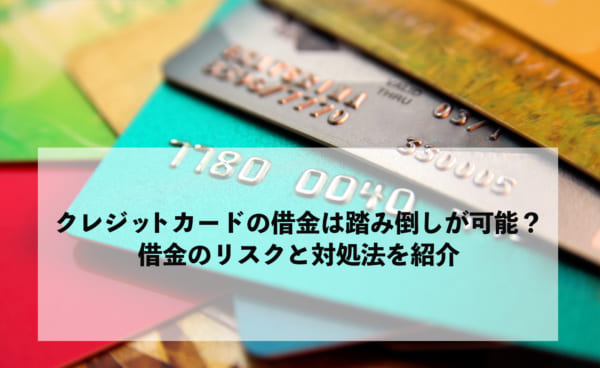 クレジットカードの借金は踏み倒しが可能? 借金のリスクと対処法を紹介