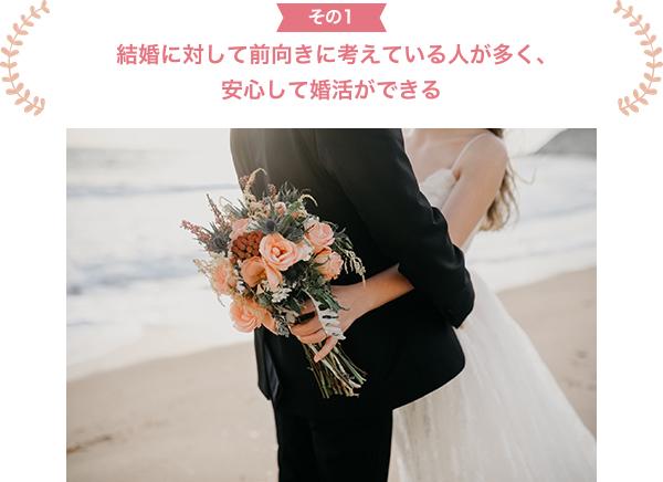 その1 結婚に対して前向きに考えている人が多く、 安心して婚活ができる