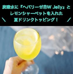 炭酸水に『ヘパリーゼⓇW Jelly』と レモンシャーベットを入れた夏ドリンクトッピング!